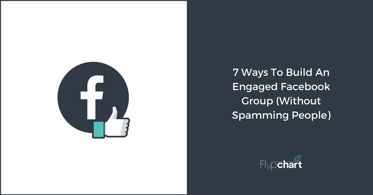 7 Ways To Build An Engaged Facebook Group (Without Spamming People)