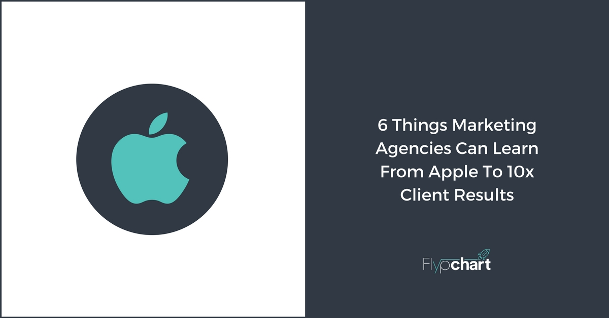 6 Things Marketing Agencies Can Learn From Apple To 10x Client Results